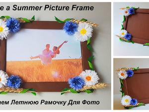 Делаем летнюю рамку для фото с васильками и ромашками. Ярмарка Мастеров - ручная работа, handmade.