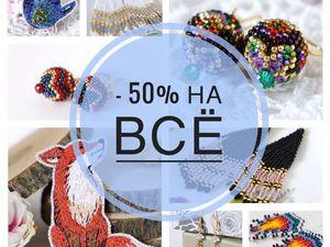 Сегодня -50% на ВСЁ!. Ярмарка Мастеров - ручная работа, handmade.