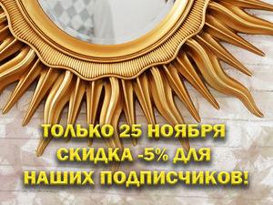 Только 25 ноября подписчики нашего магазина получают скидку - 5%. Ярмарка Мастеров - ручная работа, handmade.