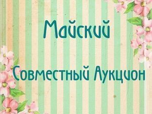 Майский Совместный Аукцион!. Ярмарка Мастеров - ручная работа, handmade.