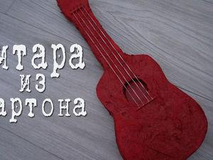 Изготавливаем гитару из картона: видеоурок. Ярмарка Мастеров - ручная работа, handmade.