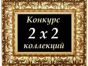 Супер-Конкурс коллекций 2х2 с супер-призами !. Ярмарка Мастеров - ручная работа, handmade.