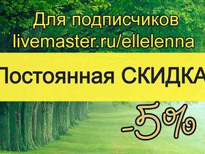 Постоянная СКИДКА 5% для моих подписчиков!   Ярмарка Мастеров - ручная работа, handmade