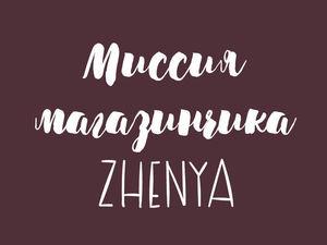 Миссия магазинчика Zhenya. Ярмарка Мастеров - ручная работа, handmade.