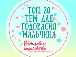 Топ 20 Тем для Годовасия Мальчика. Ярмарка Мастеров - ручная работа, handmade.