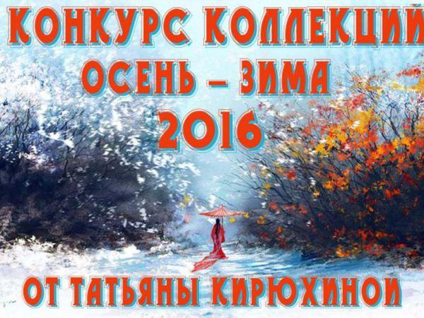 Конкурс коллекций и репостов ОСЕНЬ-ЗИМА 2016 от Татьяны Кирюхиной! | Ярмарка Мастеров - ручная работа, handmade