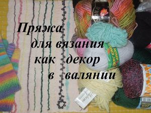 Вязальная пряжа как декор в валянии. Ярмарка Мастеров - ручная работа, handmade.