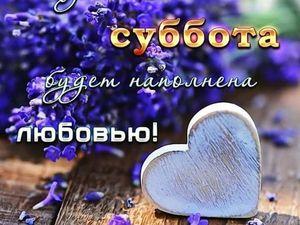 Пусть Ваша Суббота будет наполнена Любовью!!! (друзьям). Ярмарка Мастеров - ручная работа, handmade.