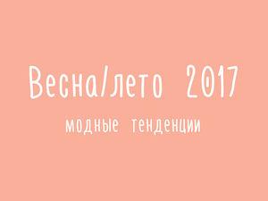 Модные тенденции весна/лето 2017   Ярмарка Мастеров - ручная работа, handmade