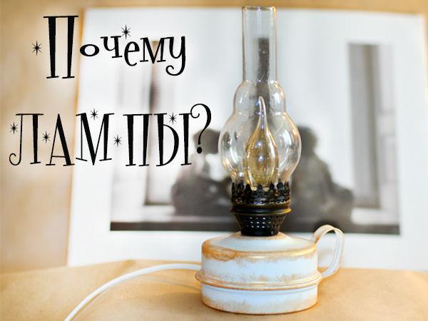 Почему керосиновые лампы? | Ярмарка Мастеров - ручная работа, handmade