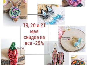 19,20 и 21 мая скидка -25% на все!. Ярмарка Мастеров - ручная работа, handmade.