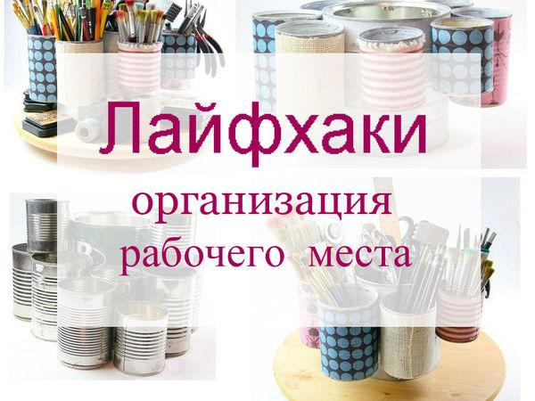 Лайфхаки — как организовать рабочее место   Ярмарка Мастеров - ручная работа, handmade