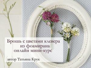 Онлайн мини-курс по созданию броши с цветами клевера из фоамирана. Ярмарка Мастеров - ручная работа, handmade.