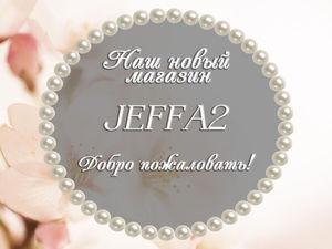 Открытие нового магазина Jeffa2 на Ярмарке Мастеров. | Ярмарка Мастеров - ручная работа, handmade